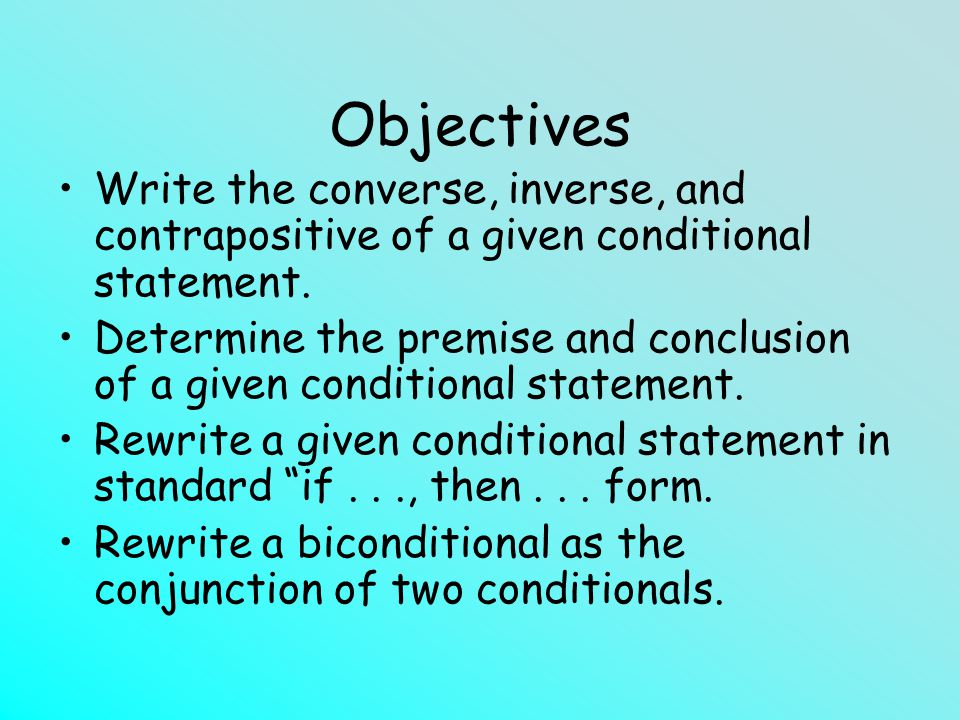 Objectives Write the converse, inverse, and contrapositive of a given conditional statement.