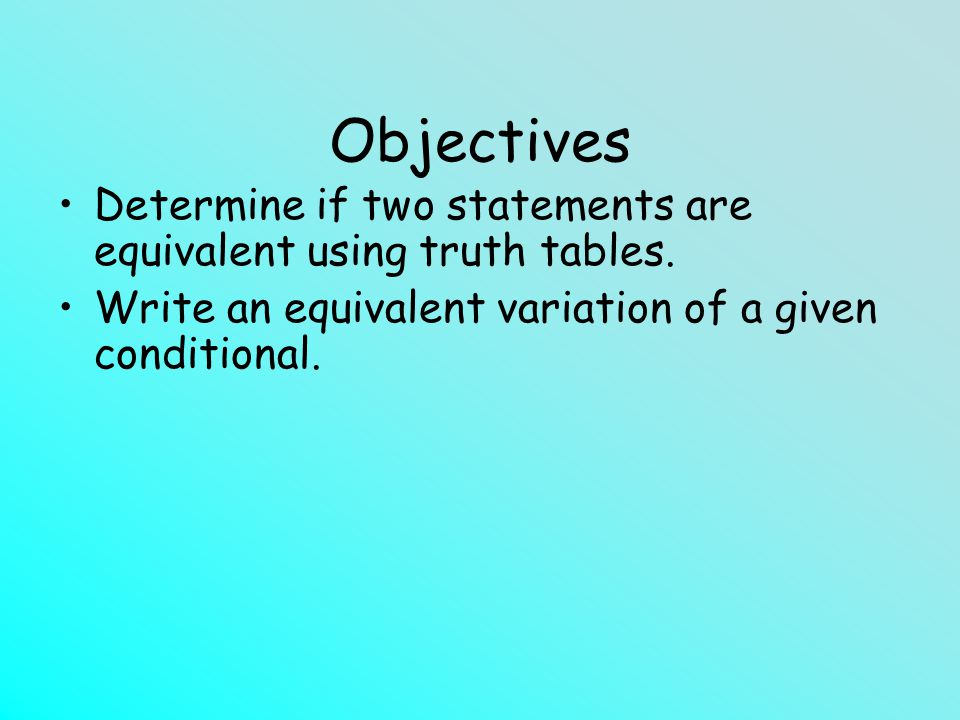 Objectives Determine if two statements are equivalent using truth tables.
