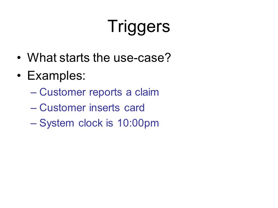 Triggers What starts the use-case Examples: Customer reports a claim