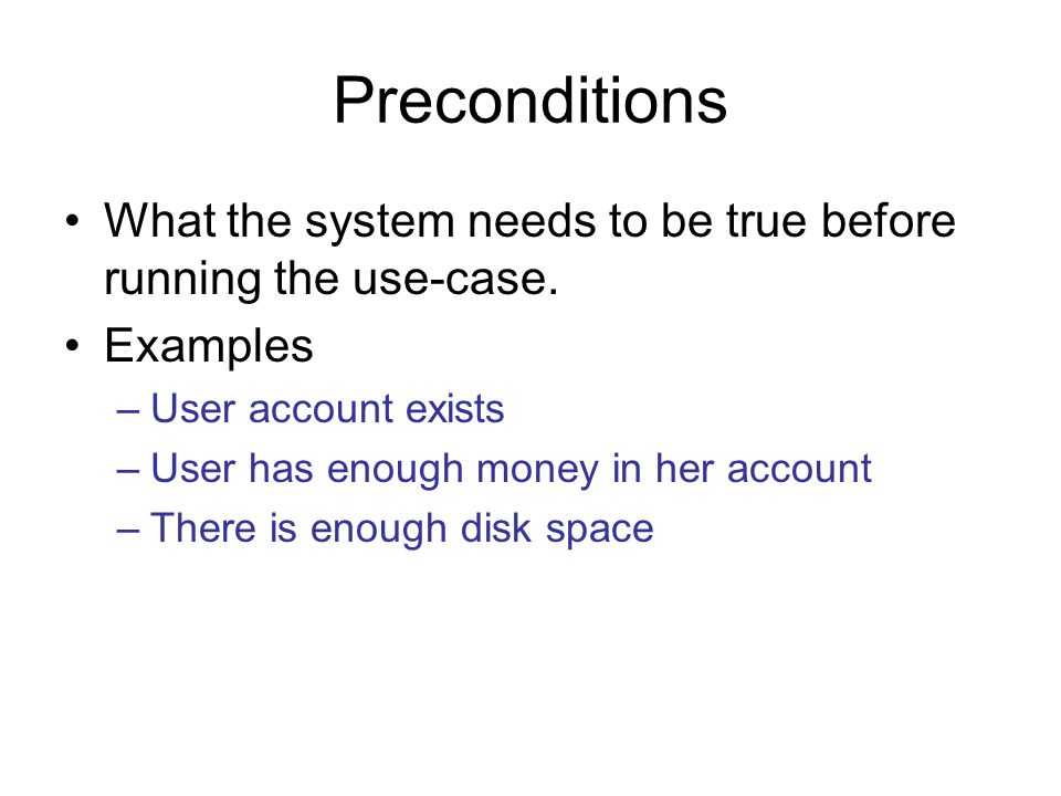 Preconditions What the system needs to be true before running the use-case. Examples. User account exists.