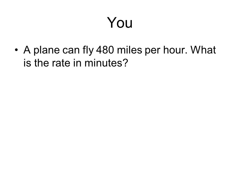 You A plane can fly 480 miles per hour. What is the rate in minutes