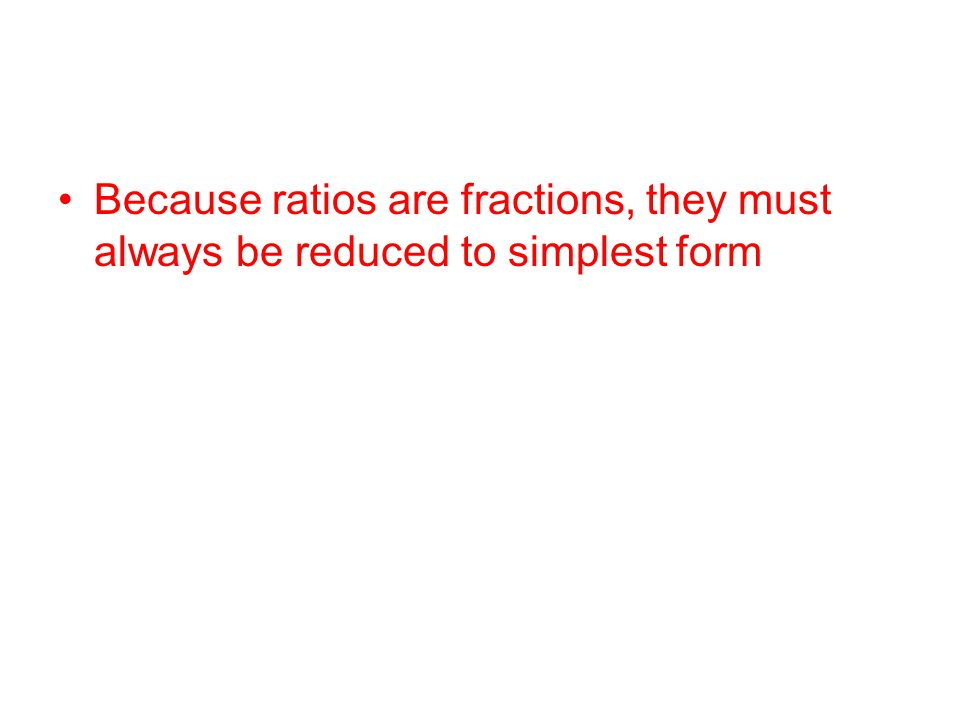 Because ratios are fractions, they must always be reduced to simplest form