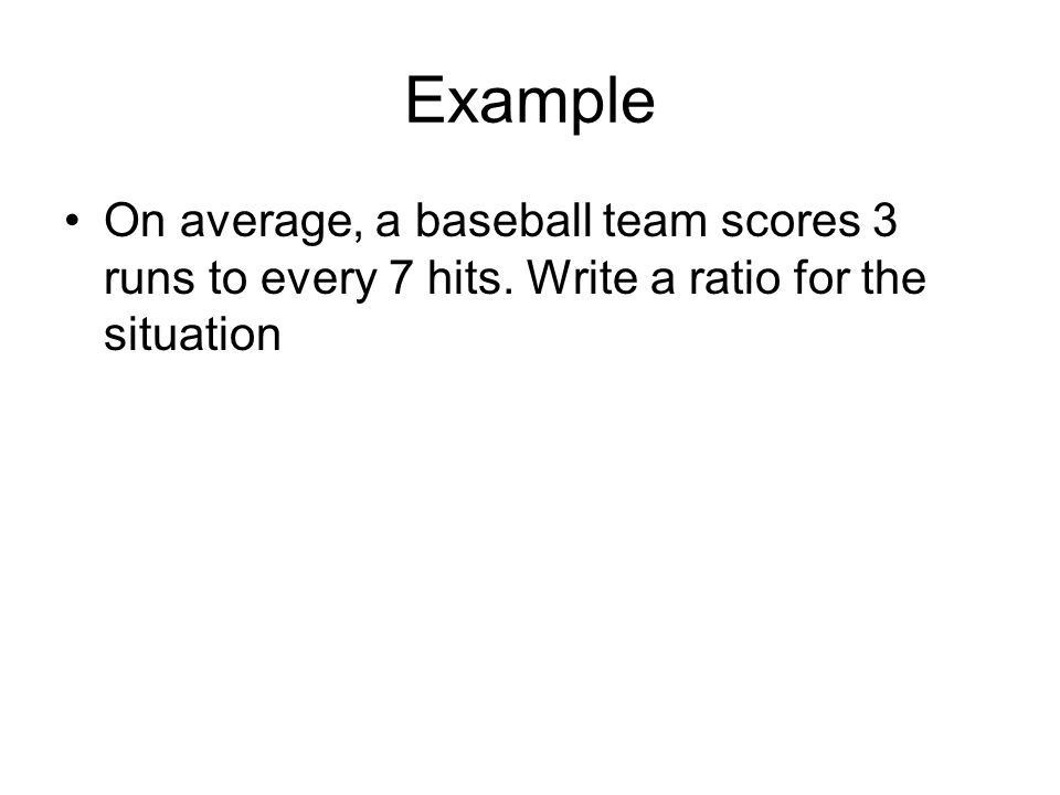 Example On average, a baseball team scores 3 runs to every 7 hits. Write a ratio for the situation