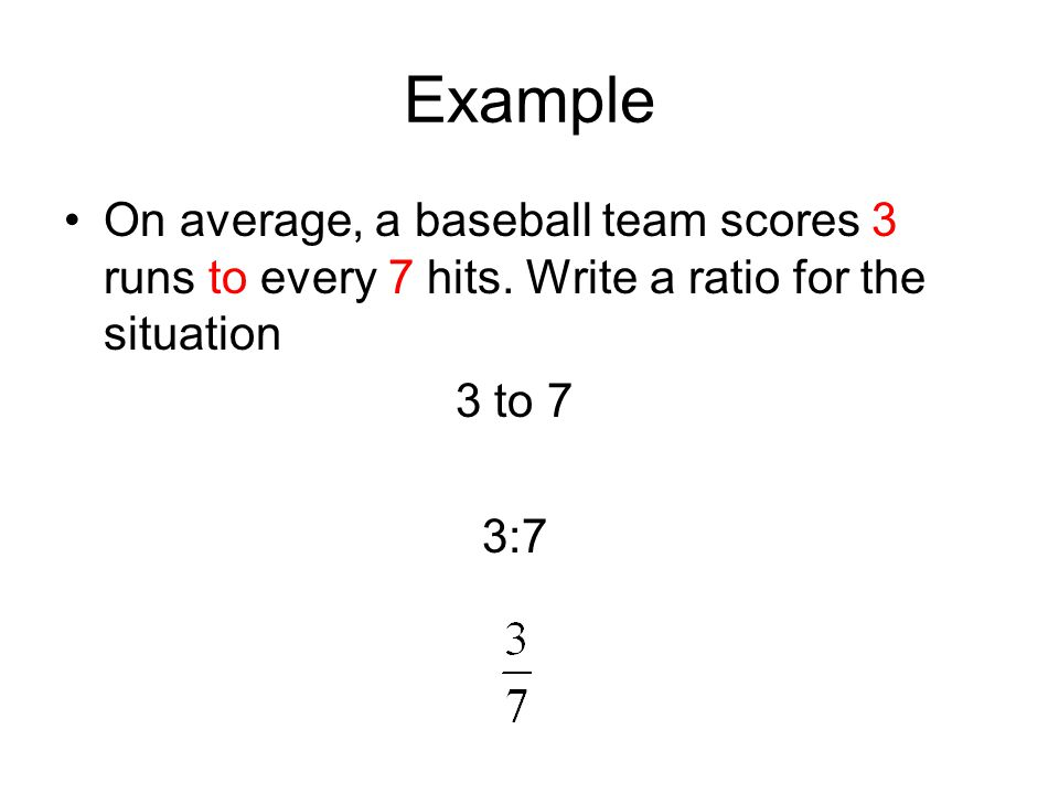 Example On average, a baseball team scores 3 runs to every 7 hits. Write a ratio for the situation.