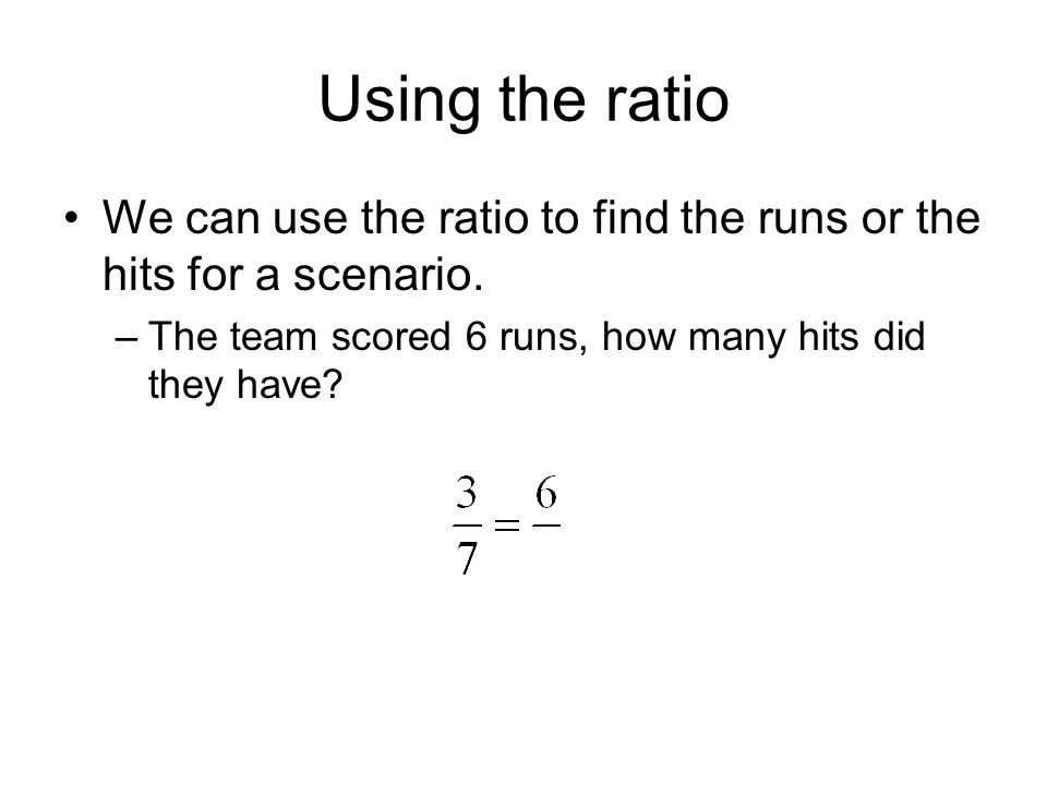 Using the ratio We can use the ratio to find the runs or the hits for a scenario.
