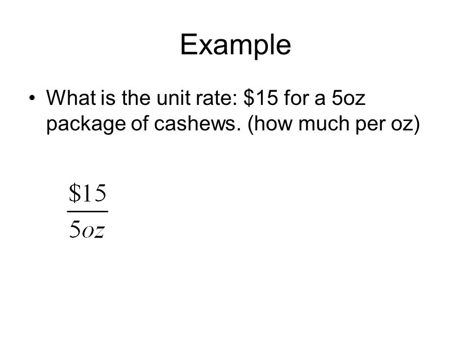 Example What is the unit rate: $15 for a 5oz package of cashews. (how much per oz)