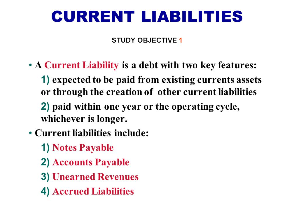 CURRENT LIABILITIES STUDY OBJECTIVE 1. A Current Liability is a debt with two key features: