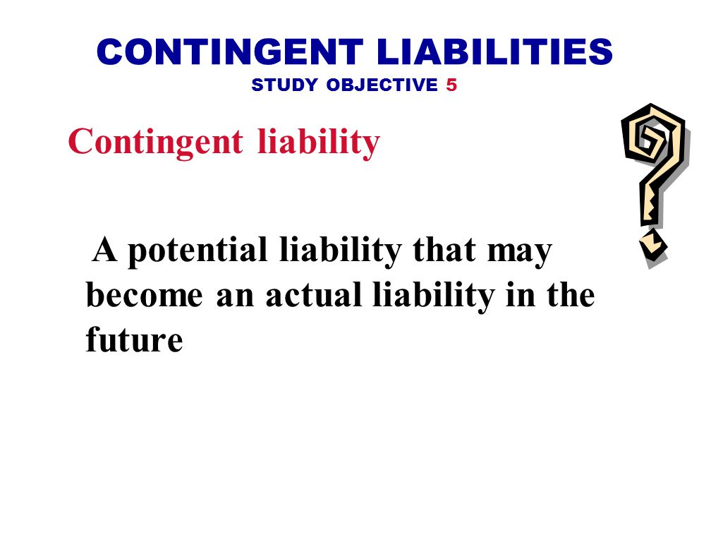 CONTINGENT LIABILITIES STUDY OBJECTIVE 5