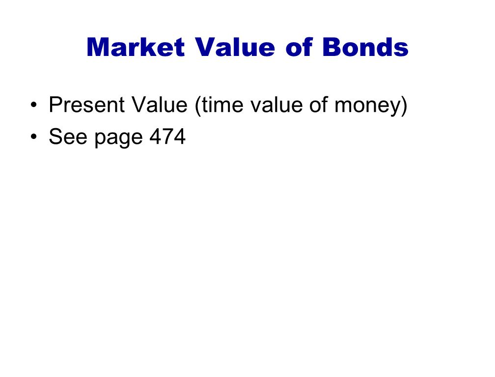Market Value of Bonds Present Value (time value of money) See page 474