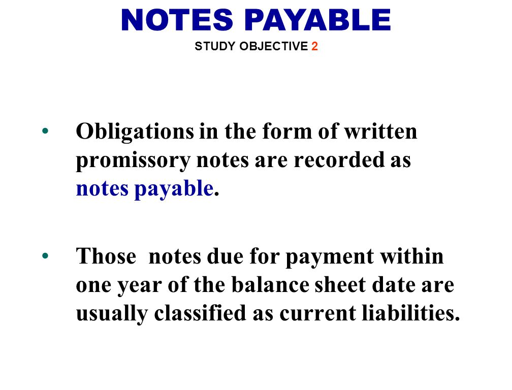 NOTES PAYABLE STUDY OBJECTIVE 2. Obligations in the form of written promissory notes are recorded as notes payable.