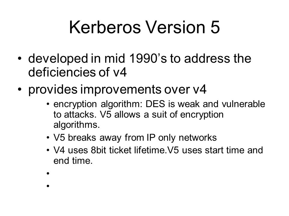 Kerberos Version 5 developed in mid 1990's to address the deficiencies of v4. provides improvements over v4.