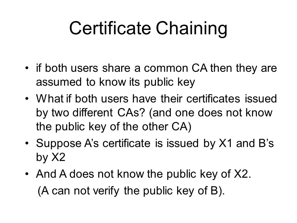 Certificate Chaining if both users share a common CA then they are assumed to know its public key.
