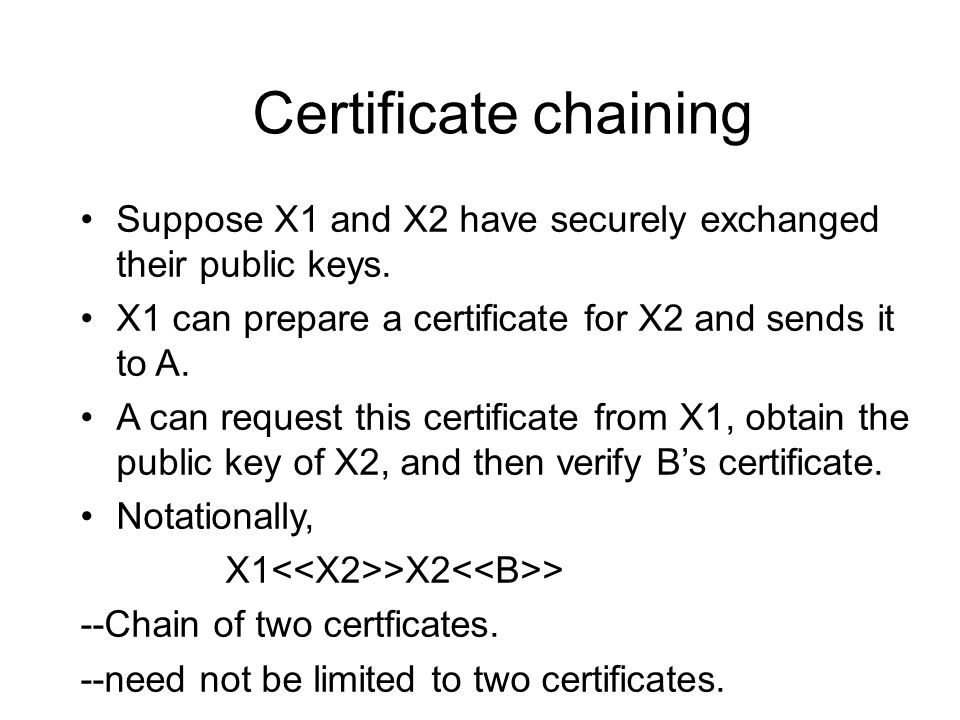 Certificate chaining Suppose X1 and X2 have securely exchanged their public keys. X1 can prepare a certificate for X2 and sends it to A.