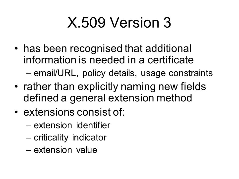 X.509 Version 3 has been recognised that additional information is needed in a certificate.  /URL, policy details, usage constraints.