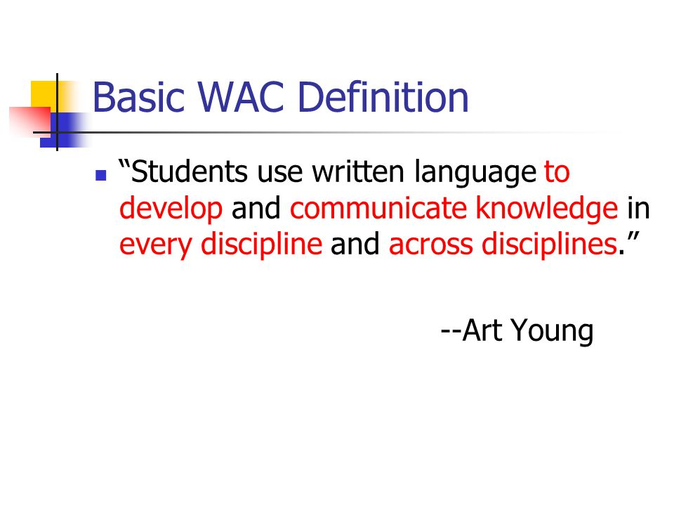 Basic WAC Definition Students use written language to develop and communicate knowledge in every discipline and across disciplines.