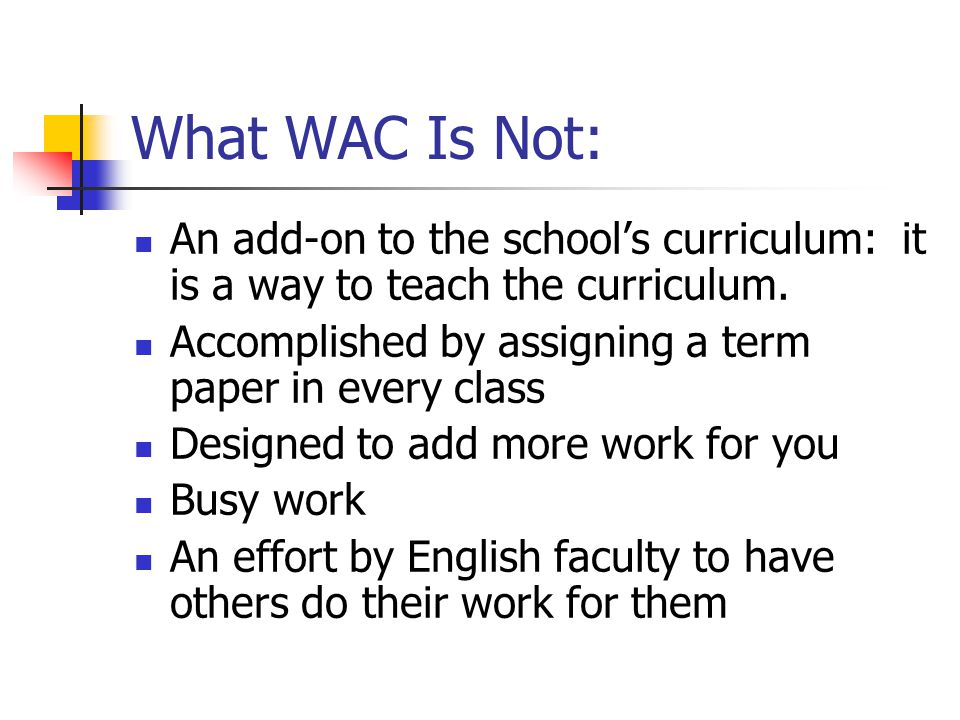 What WAC Is Not: An add-on to the school's curriculum: it is a way to teach the curriculum. Accomplished by assigning a term paper in every class.