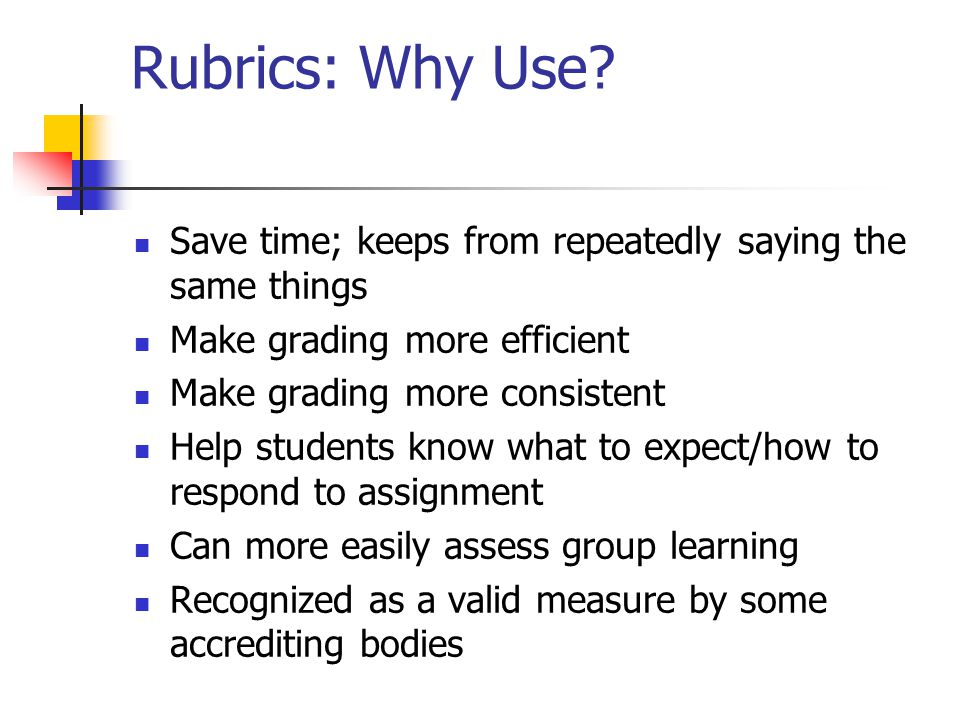 Rubrics: Why Use Save time; keeps from repeatedly saying the same things. Make grading more efficient.