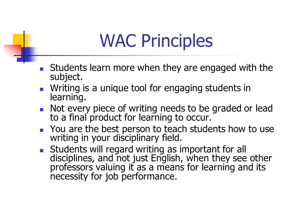 WAC Principles Students learn more when they are engaged with the subject. Writing is a unique tool for engaging students in learning.