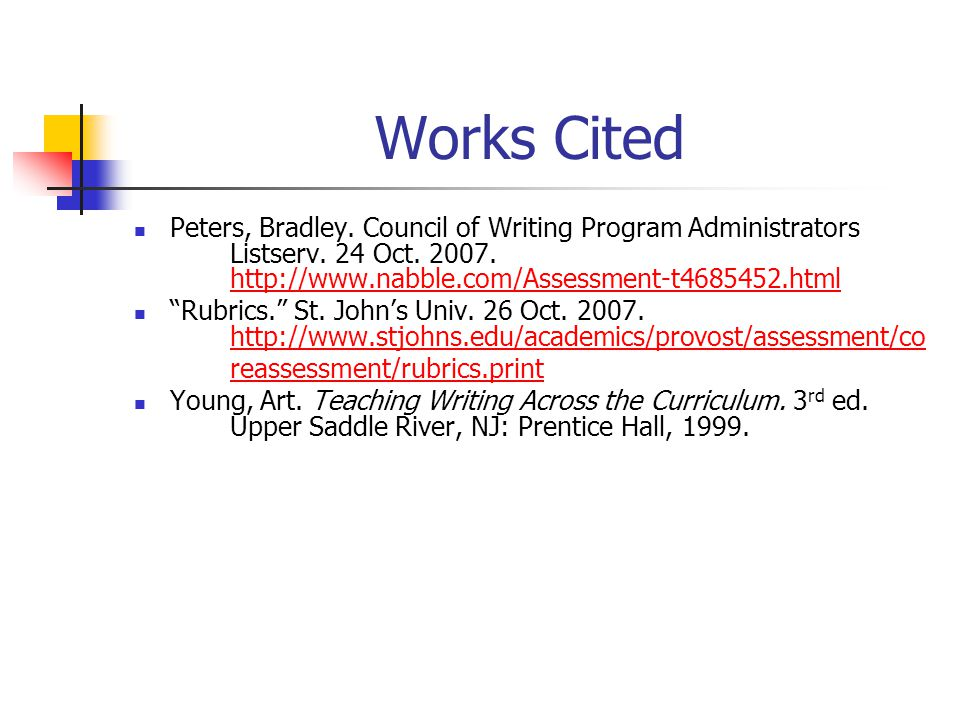 Works Cited Peters, Bradley. Council of Writing Program Administrators Listserv. 24 Oct. 2007. http://www.nabble.com/Assessment-t4685452.html.