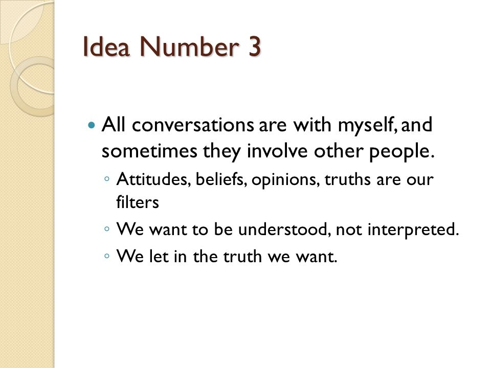 Idea Number 3 All conversations are with myself, and sometimes they involve other people. Attitudes, beliefs, opinions, truths are our filters.