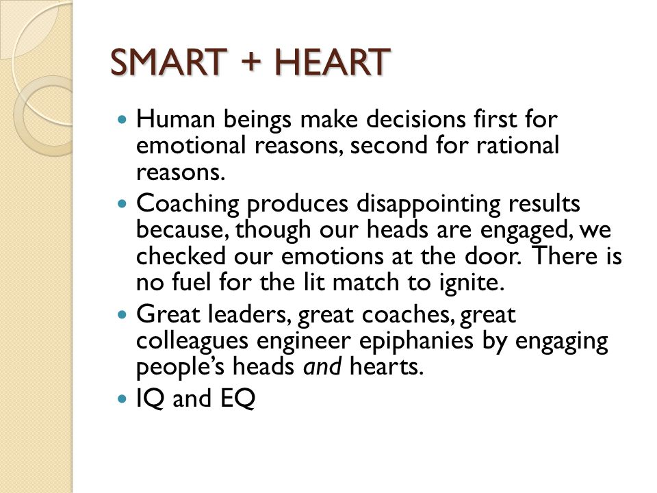 SMART + HEART Human beings make decisions first for emotional reasons, second for rational reasons.