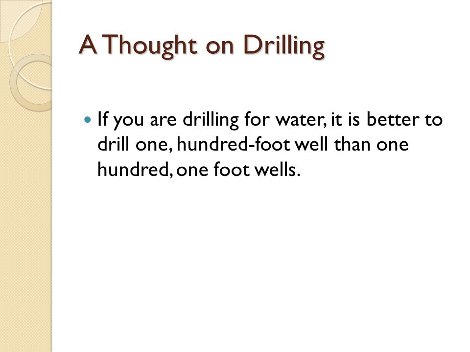 A Thought on Drilling If you are drilling for water, it is better to drill one, hundred-foot well than one hundred, one foot wells.