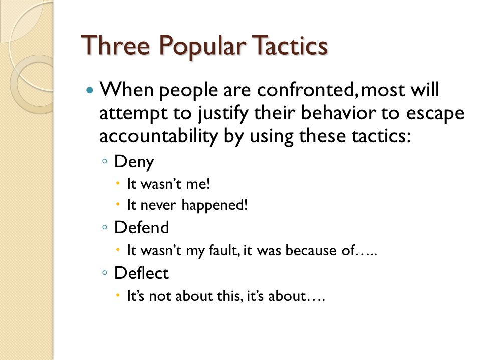 Three Popular Tactics When people are confronted, most will attempt to justify their behavior to escape accountability by using these tactics: