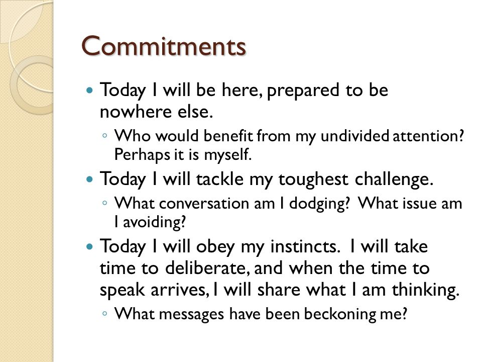 Commitments Today I will be here, prepared to be nowhere else.