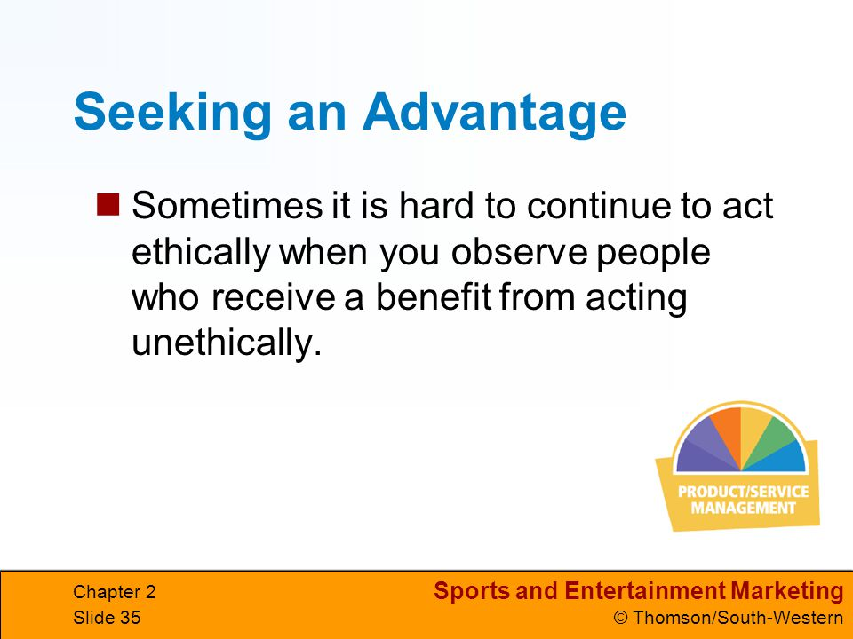 Seeking an Advantage Sometimes it is hard to continue to act ethically when you observe people who receive a benefit from acting unethically.
