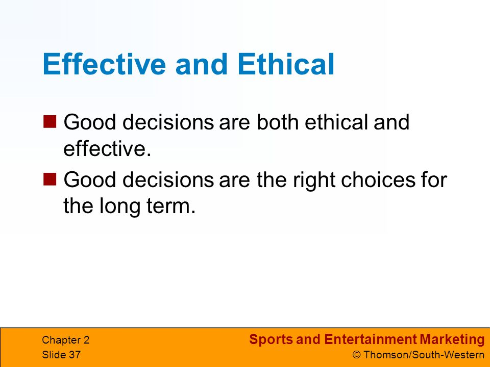 Effective and Ethical Good decisions are both ethical and effective.