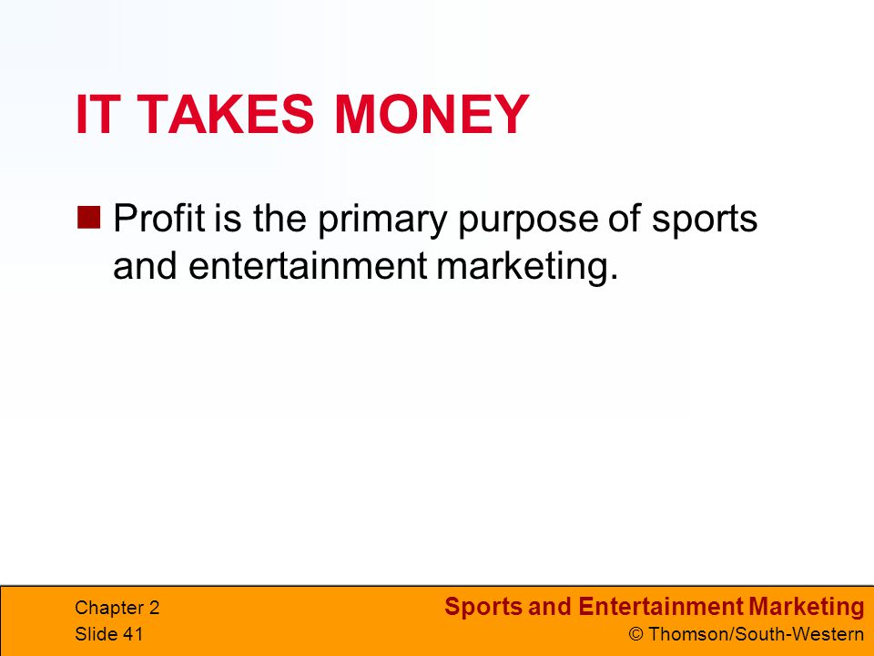 IT TAKES MONEY Profit is the primary purpose of sports and entertainment marketing. Chapter 2
