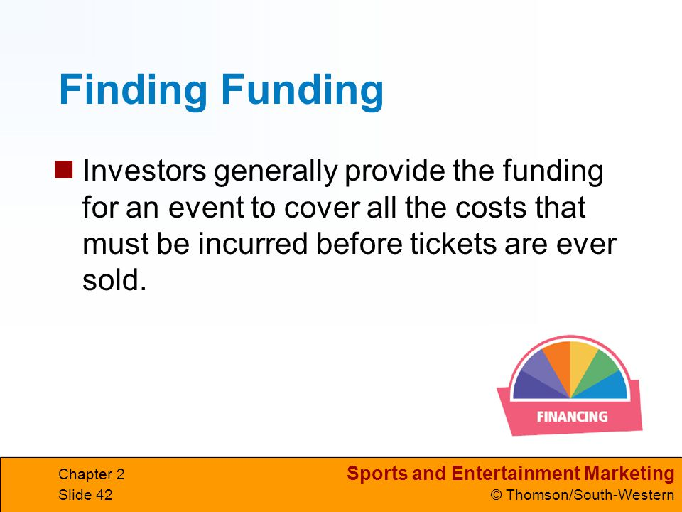 Finding Funding Investors generally provide the funding for an event to cover all the costs that must be incurred before tickets are ever sold.