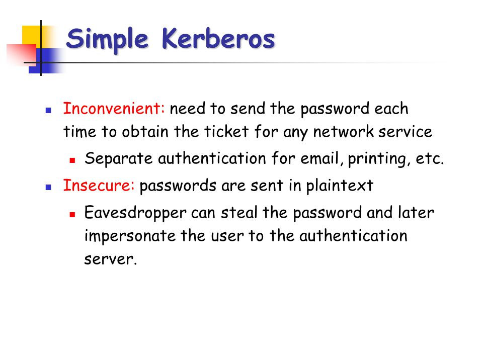 Simple Kerberos Inconvenient: need to send the password each time to obtain the ticket for any network service.