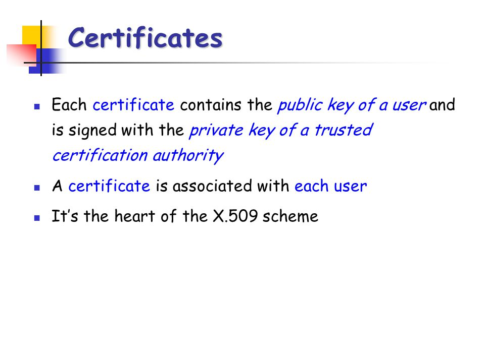 Certificates Each certificate contains the public key of a user and is signed with the private key of a trusted certification authority.