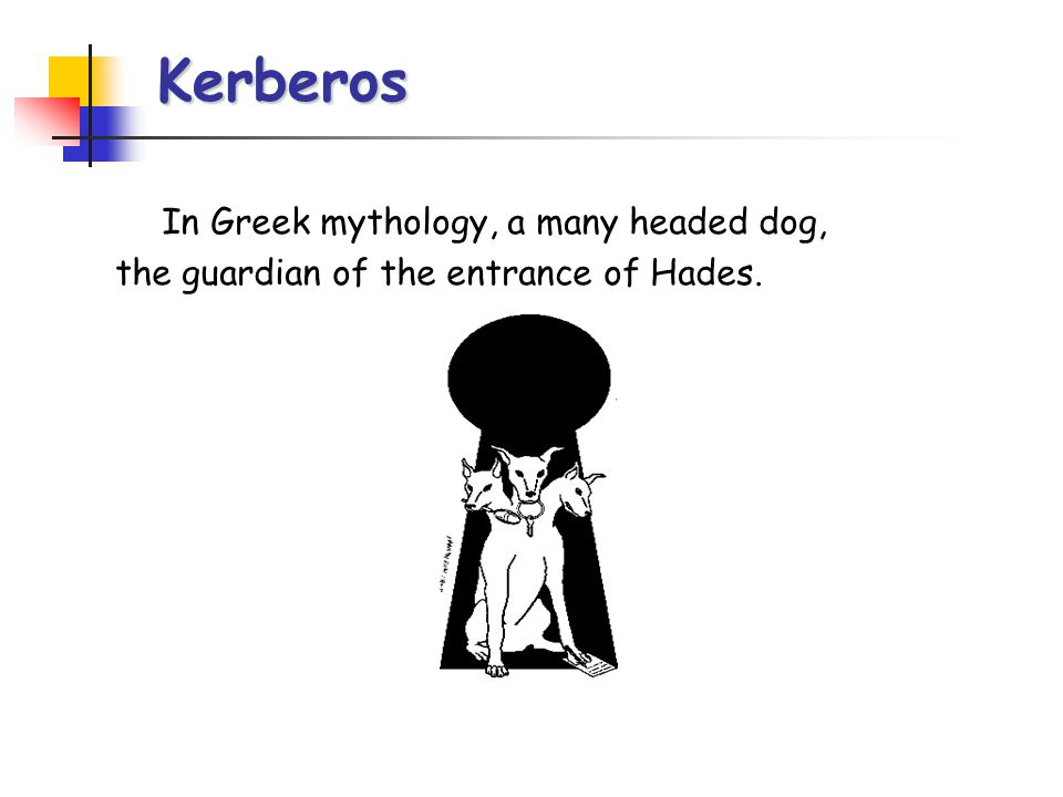 Kerberos In Greek mythology, a many headed dog, the guardian of the entrance of Hades.