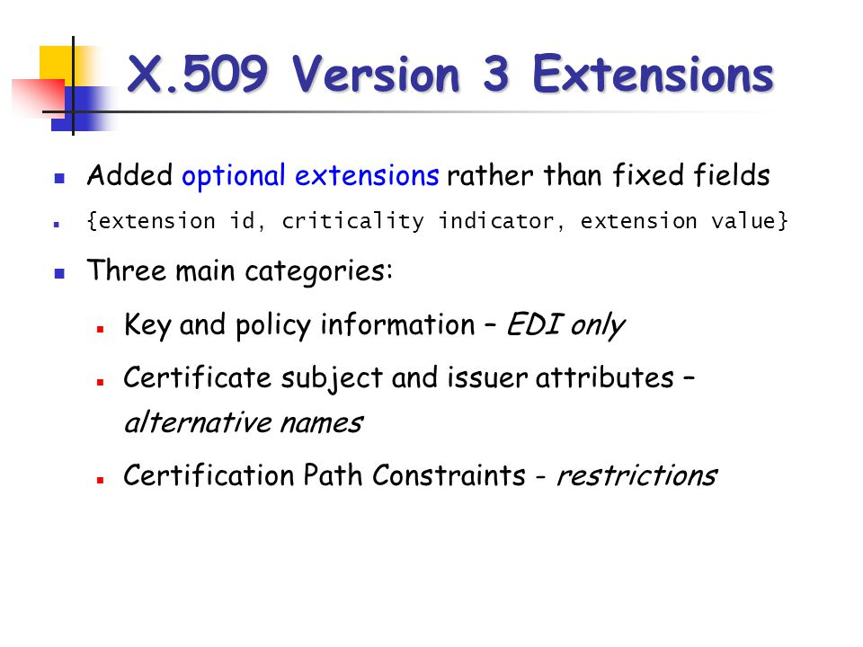 X.509 Version 3 Extensions Added optional extensions rather than fixed fields. {extension id, criticality indicator, extension value}