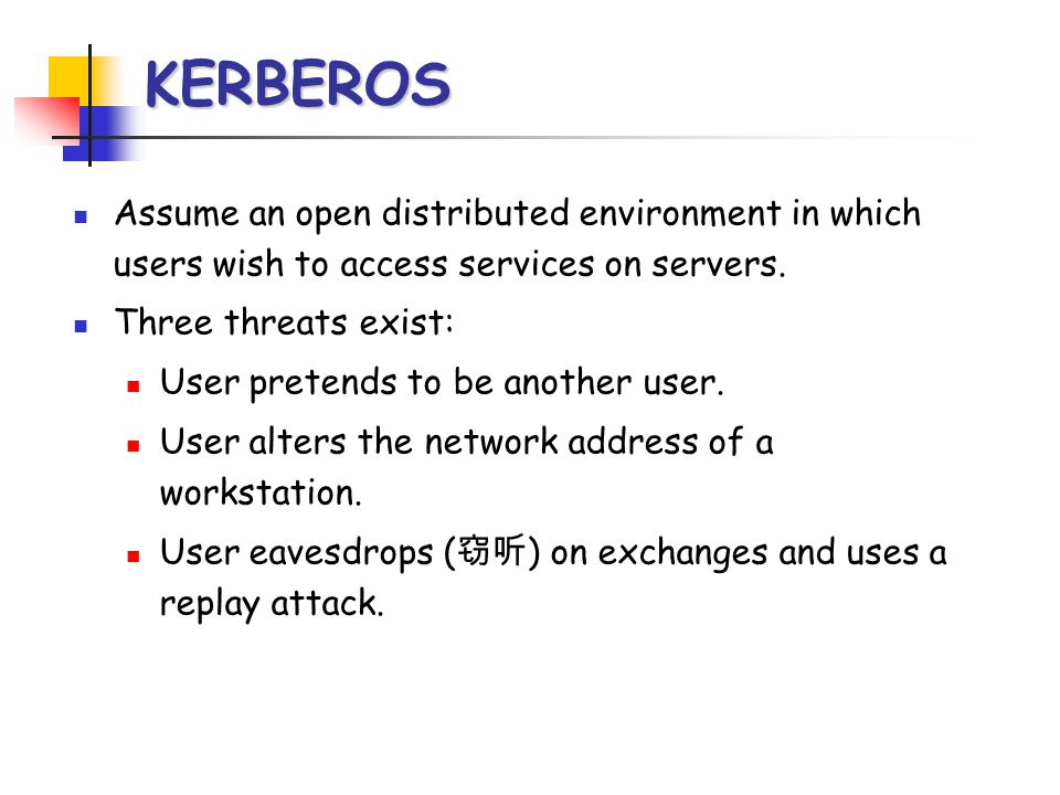 KERBEROS Assume an open distributed environment in which users wish to access services on servers. Three threats exist: