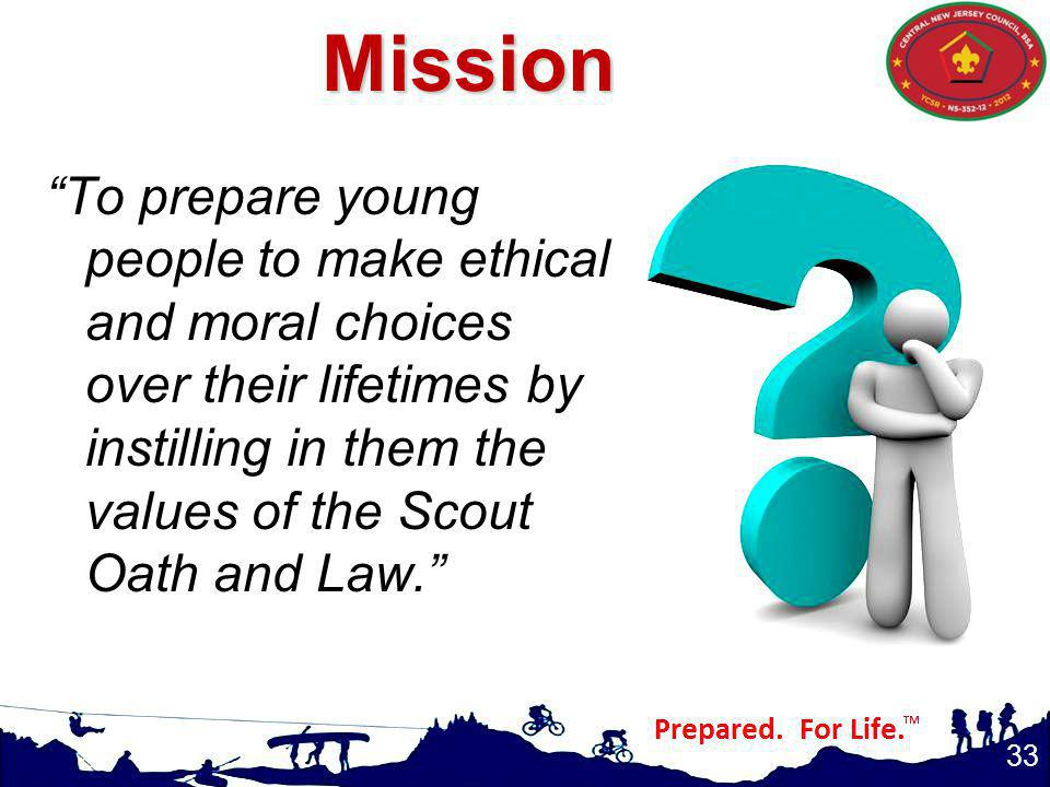 Mission To prepare young people to make ethical and moral choices over their lifetimes by instilling in them the values of the Scout Oath and Law.