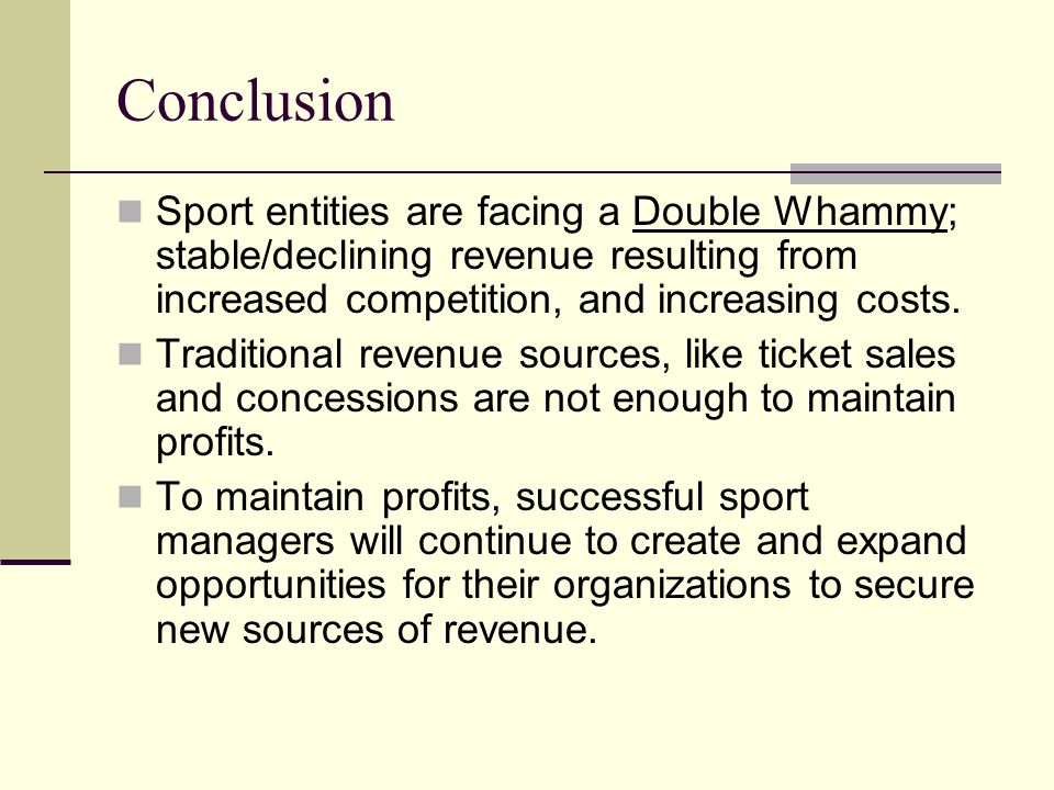 Conclusion Sport entities are facing a Double Whammy; stable/declining revenue resulting from increased competition, and increasing costs.