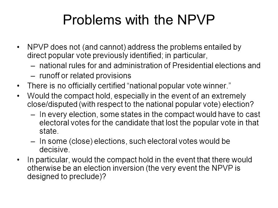 Problems with the NPVP NPVP does not (and cannot) address the problems entailed by direct popular vote previously identified; in particular,