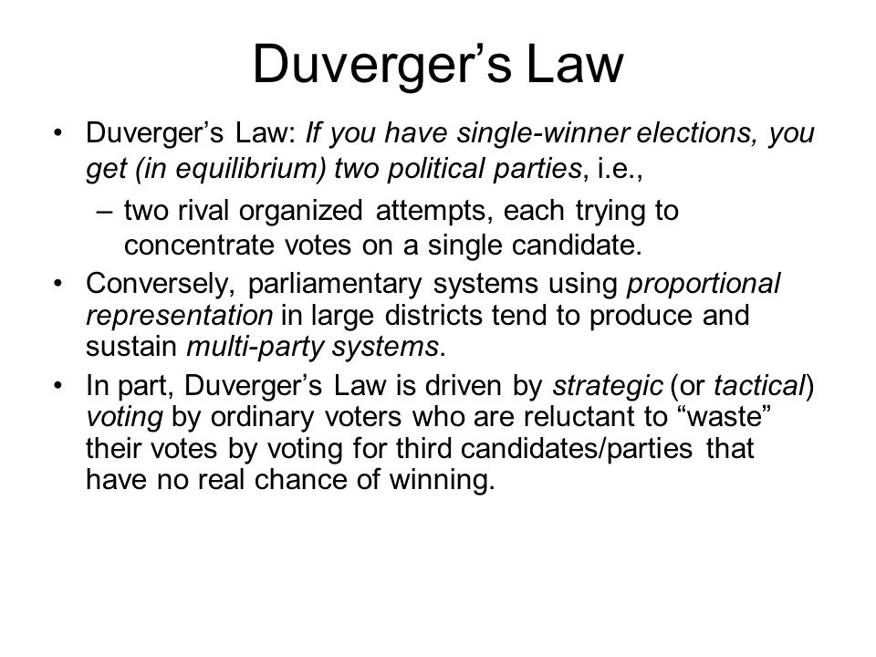 Duverger's Law Duverger's Law: If you have single-winner elections, you get (in equilibrium) two political parties, i.e.,