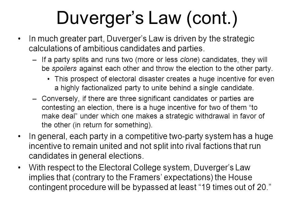 Duverger's Law (cont.) In much greater part, Duverger's Law is driven by the strategic calculations of ambitious candidates and parties.