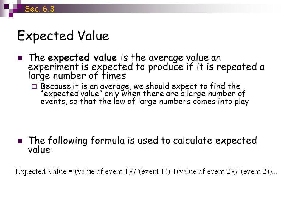 Sec. 6.3 Expected Value. The expected value is the average value an experiment is expected to produce if it is repeated a large number of times.