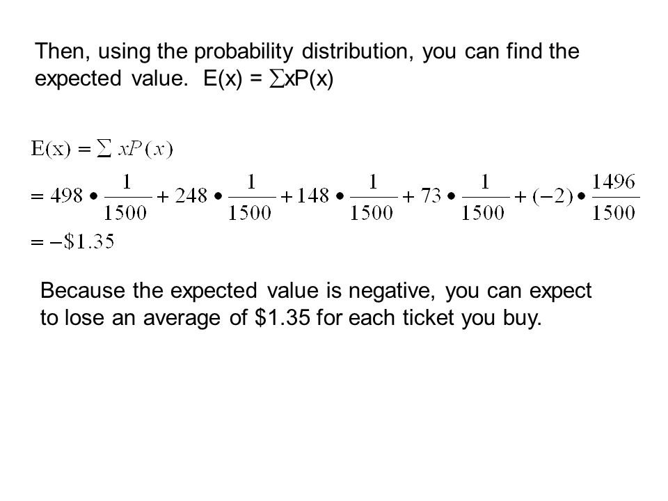 Then, using the probability distribution, you can find the expected value. E(x) = xP(x)