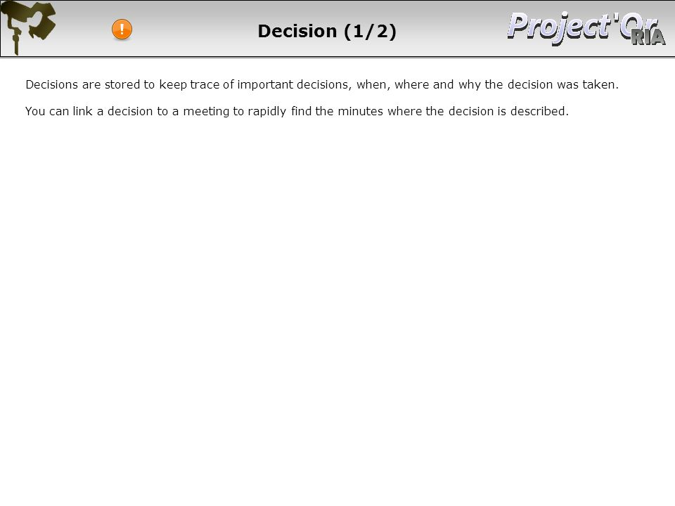 Decision (1/2) Decisions are stored to keep trace of important decisions, when, where and why the decision was taken.