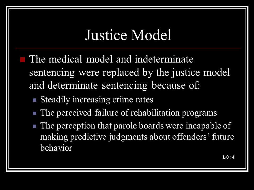 Justice Model The medical model and indeterminate sentencing were replaced by the justice model and determinate sentencing because of: