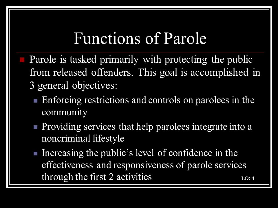 Functions of Parole Parole is tasked primarily with protecting the public from released offenders. This goal is accomplished in 3 general objectives: