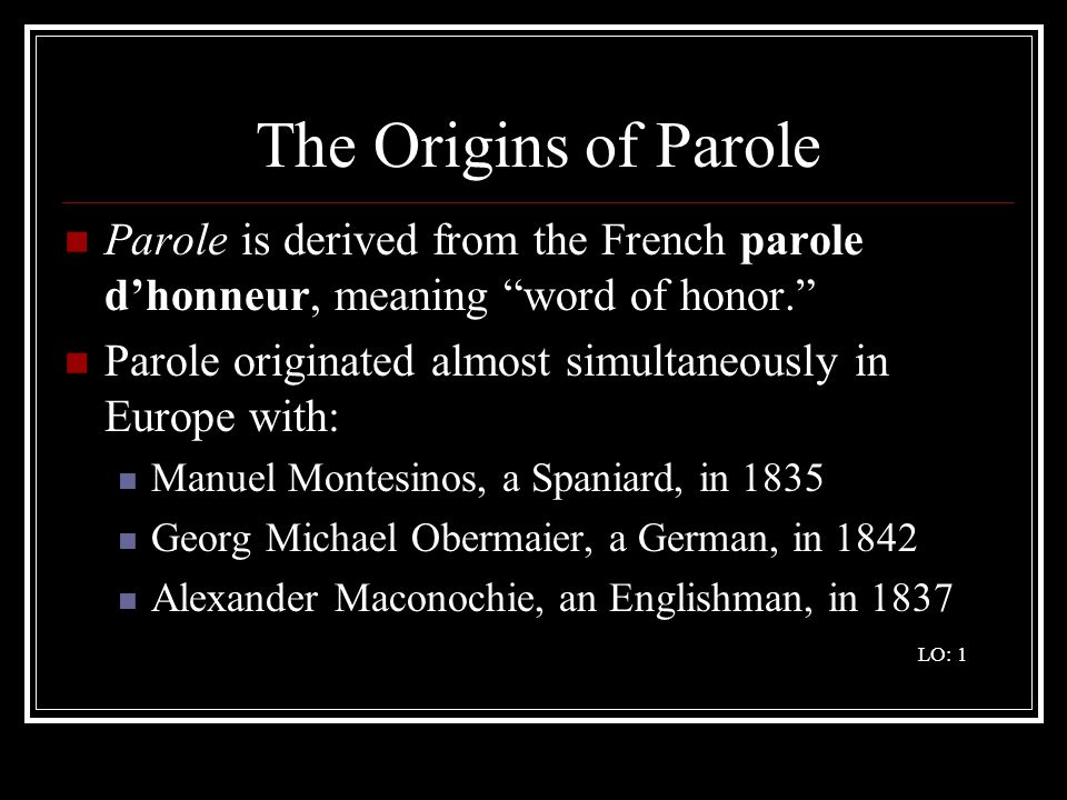 The Origins of Parole Parole is derived from the French parole d'honneur, meaning word of honor.