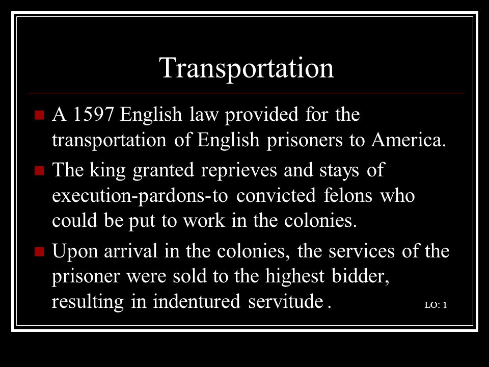 Transportation A 1597 English law provided for the transportation of English prisoners to America.
