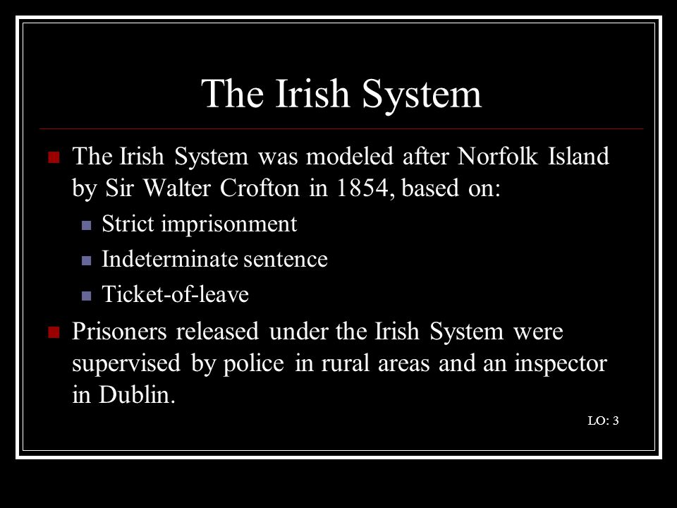 The Irish System The Irish System was modeled after Norfolk Island by Sir Walter Crofton in 1854, based on:
